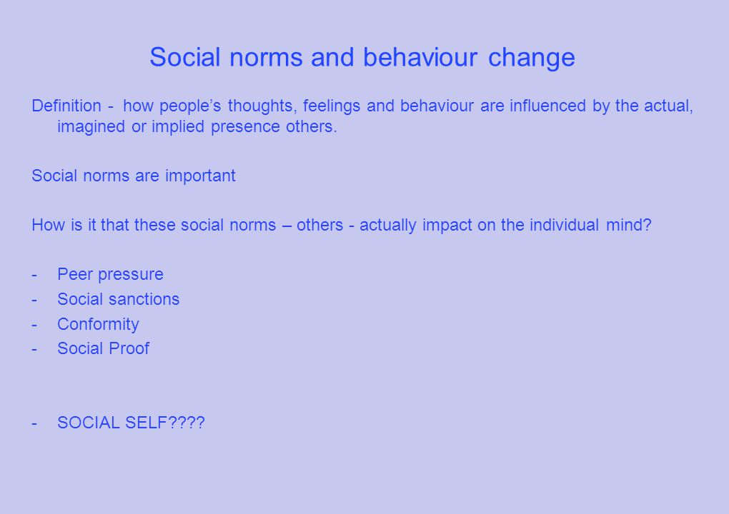 Social norms and behaviour change Definition - how people's thoughts, feelings and behaviour are influenced by the actual, imagined or implied presence others.