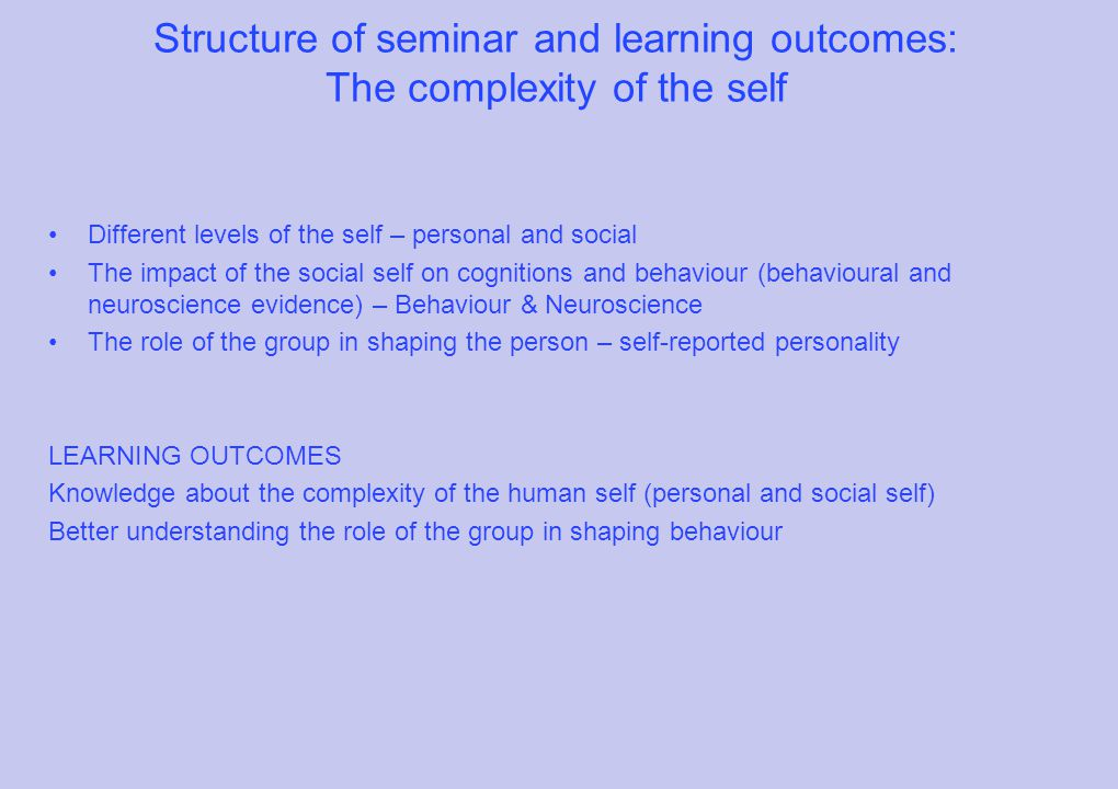 Structure of seminar and learning outcomes: The complexity of the self Different levels of the self – personal and social The impact of the social self on cognitions and behaviour (behavioural and neuroscience evidence) – Behaviour & Neuroscience The role of the group in shaping the person – self-reported personality LEARNING OUTCOMES Knowledge about the complexity of the human self (personal and social self) Better understanding the role of the group in shaping behaviour