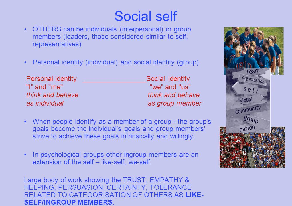 Social self OTHERS can be individuals (interpersonal) or group members (leaders, those considered similar to self, representatives) Personal identity (individual) and social identity (group) Personal identity _________________Social identity I and me we and us think and behave as individualas group member When people identify as a member of a group - the group's goals become the individual's goals and group members' strive to achieve these goals intrinsically and willingly.