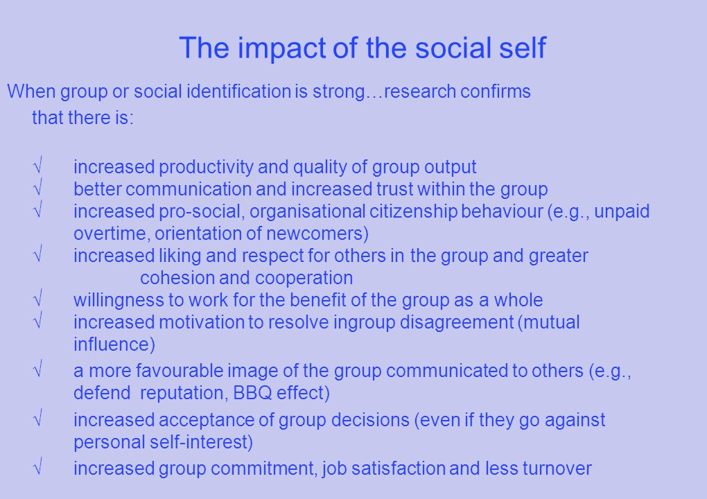 The impact of the social self When group or social identification is strong…research confirms that there is: √increased productivity and quality of group output √ better communication and increased trust within the group √ increased pro-social, organisational citizenship behaviour (e.g., unpaid overtime, orientation of newcomers) √ increased liking and respect for others in the group and greater cohesion and cooperation √ willingness to work for the benefit of the group as a whole √increased motivation to resolve ingroup disagreement (mutual influence) √ a more favourable image of the group communicated to others (e.g., defend reputation, BBQ effect) √increased acceptance of group decisions (even if they go against personal self-interest) √ increased group commitment, job satisfaction and less turnover