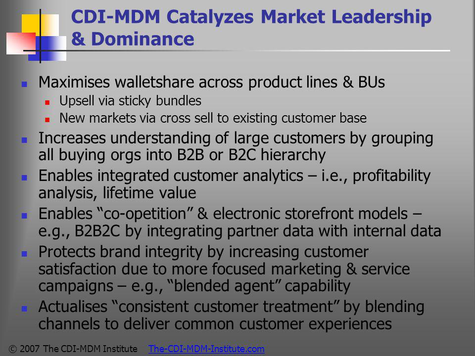 © 2007 The CDI-MDM Institute The-CDI-MDM-Institute.com CDI-MDM Catalyzes Market Leadership & Dominance Maximises walletshare across product lines & BUs Upsell via sticky bundles New markets via cross sell to existing customer base Increases understanding of large customers by grouping all buying orgs into B2B or B2C hierarchy Enables integrated customer analytics – i.e., profitability analysis, lifetime value Enables co-opetition & electronic storefront models – e.g., B2B2C by integrating partner data with internal data Protects brand integrity by increasing customer satisfaction due to more focused marketing & service campaigns – e.g., blended agent capability Actualises consistent customer treatment by blending channels to deliver common customer experiences