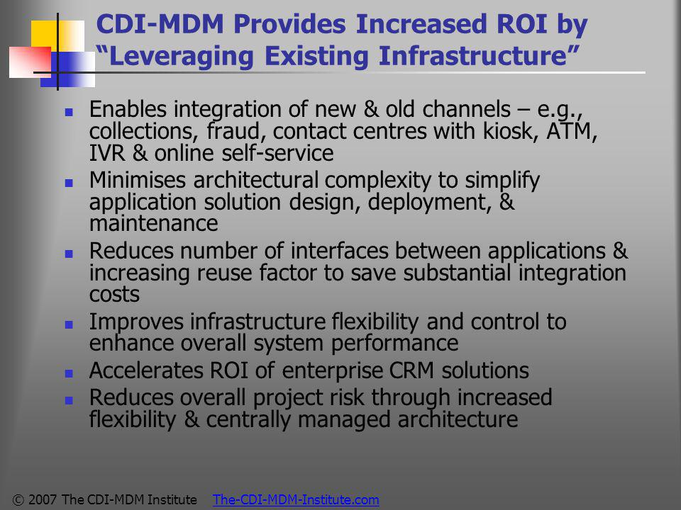 © 2007 The CDI-MDM Institute The-CDI-MDM-Institute.com CDI-MDM Provides Increased ROI by Leveraging Existing Infrastructure Enables integration of new & old channels – e.g., collections, fraud, contact centres with kiosk, ATM, IVR & online self-service Minimises architectural complexity to simplify application solution design, deployment, & maintenance Reduces number of interfaces between applications & increasing reuse factor to save substantial integration costs Improves infrastructure flexibility and control to enhance overall system performance Accelerates ROI of enterprise CRM solutions Reduces overall project risk through increased flexibility & centrally managed architecture