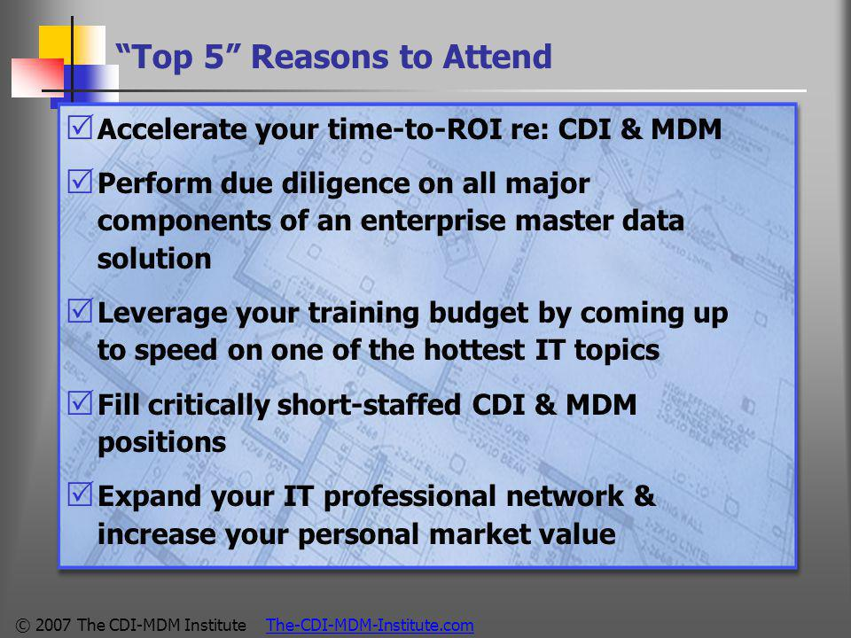 © 2007 The CDI-MDM Institute The-CDI-MDM-Institute.com Top 5 Reasons to Attend  Accelerate your time-to-ROI re: CDI & MDM  Perform due diligence on all major components of an enterprise master data solution  Leverage your training budget by coming up to speed on one of the hottest IT topics  Fill critically short-staffed CDI & MDM positions  Expand your IT professional network & increase your personal market value