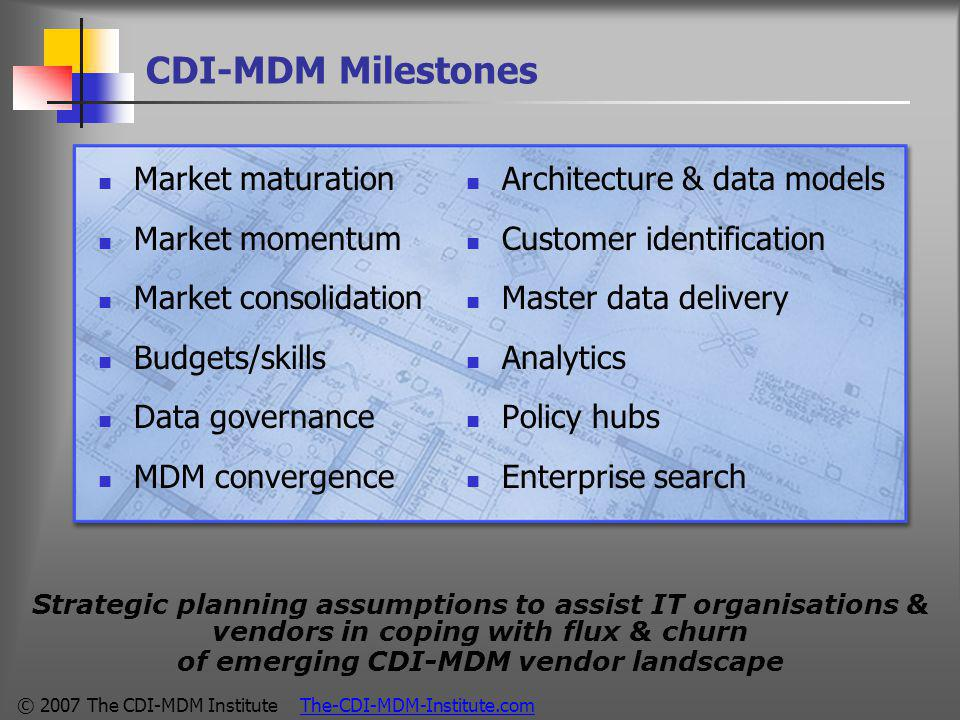 © 2007 The CDI-MDM Institute The-CDI-MDM-Institute.com CDI-MDM Milestones Market maturation Market momentum Market consolidation Budgets/skills Data governance MDM convergence Architecture & data models Customer identification Master data delivery Analytics Policy hubs Enterprise search Strategic planning assumptions to assist IT organisations & vendors in coping with flux & churn of emerging CDI-MDM vendor landscape