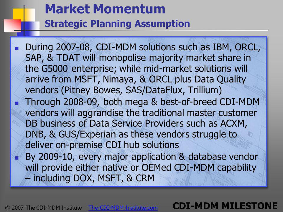 © 2007 The CDI-MDM Institute The-CDI-MDM-Institute.com Market Momentum Strategic Planning Assumption During 2007-08, CDI-MDM solutions such as IBM, ORCL, SAP, & TDAT will monopolise majority market share in the G5000 enterprise; while mid-market solutions will arrive from MSFT, Nimaya, & ORCL plus Data Quality vendors (Pitney Bowes, SAS/DataFlux, Trillium) Through 2008-09, both mega & best-of-breed CDI-MDM vendors will aggrandise the traditional master customer DB business of Data Service Providers such as ACXM, DNB, & GUS/Experian as these vendors struggle to deliver on-premise CDI hub solutions By 2009-10, every major application & database vendor will provide either native or OEMed CDI-MDM capability – including DOX, MSFT, & CRM CDI-MDM MILESTONE