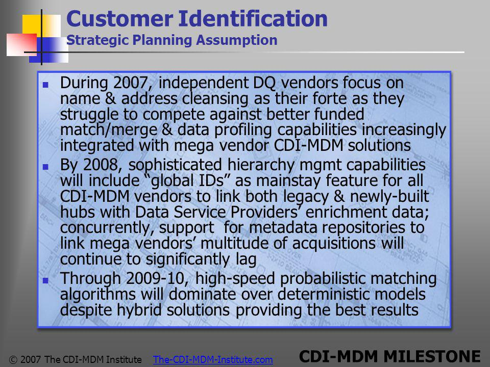 © 2007 The CDI-MDM Institute The-CDI-MDM-Institute.com Customer Identification Strategic Planning Assumption During 2007, independent DQ vendors focus on name & address cleansing as their forte as they struggle to compete against better funded match/merge & data profiling capabilities increasingly integrated with mega vendor CDI-MDM solutions By 2008, sophisticated hierarchy mgmt capabilities will include global IDs as mainstay feature for all CDI-MDM vendors to link both legacy & newly-built hubs with Data Service Providers' enrichment data; concurrently, support for metadata repositories to link mega vendors' multitude of acquisitions will continue to significantly lag Through 2009-10, high-speed probabilistic matching algorithms will dominate over deterministic models despite hybrid solutions providing the best results CDI-MDM MILESTONE