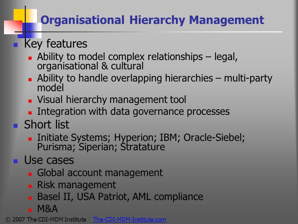 © 2007 The CDI-MDM Institute The-CDI-MDM-Institute.com Organisational Hierarchy Management Key features Ability to model complex relationships – legal, organisational & cultural Ability to handle overlapping hierarchies – multi-party model Visual hierarchy management tool Integration with data governance processes Short list Initiate Systems; Hyperion; IBM; Oracle-Siebel; Purisma; Siperian; Stratature Use cases Global account management Risk management Basel II, USA Patriot, AML compliance M&A