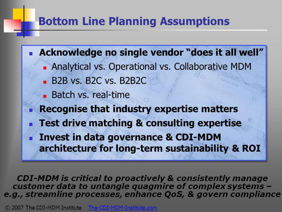 © 2007 The CDI-MDM Institute The-CDI-MDM-Institute.com Bottom Line Planning Assumptions Acknowledge no single vendor does it all well Analytical vs.