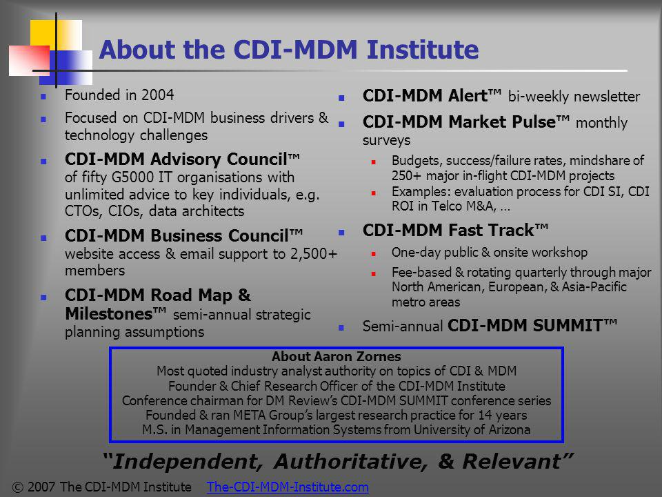 © 2007 The CDI-MDM Institute The-CDI-MDM-Institute.com About the CDI-MDM Institute Founded in 2004 Focused on CDI-MDM business drivers & technology challenges CDI-MDM Advisory Council ™ of fifty G5000 IT organisations with unlimited advice to key individuals, e.g.