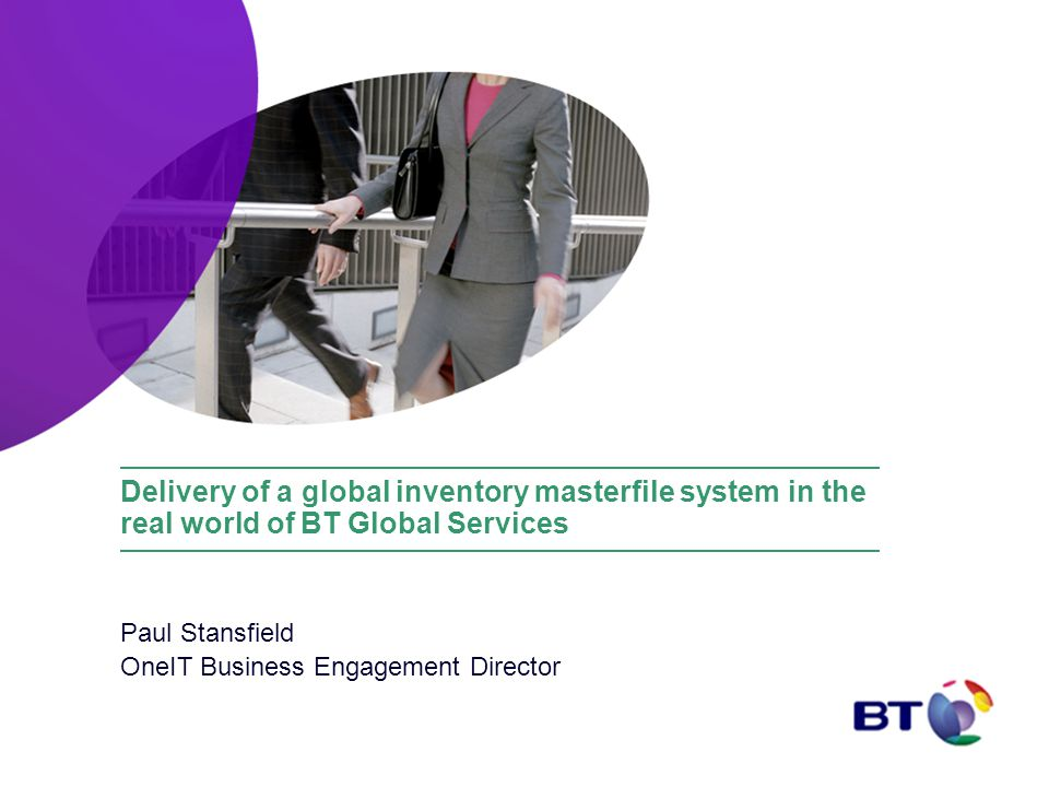 Delivery of a global inventory masterfile system in the real world of BT Global Services Paul Stansfield OneIT Business Engagement Director