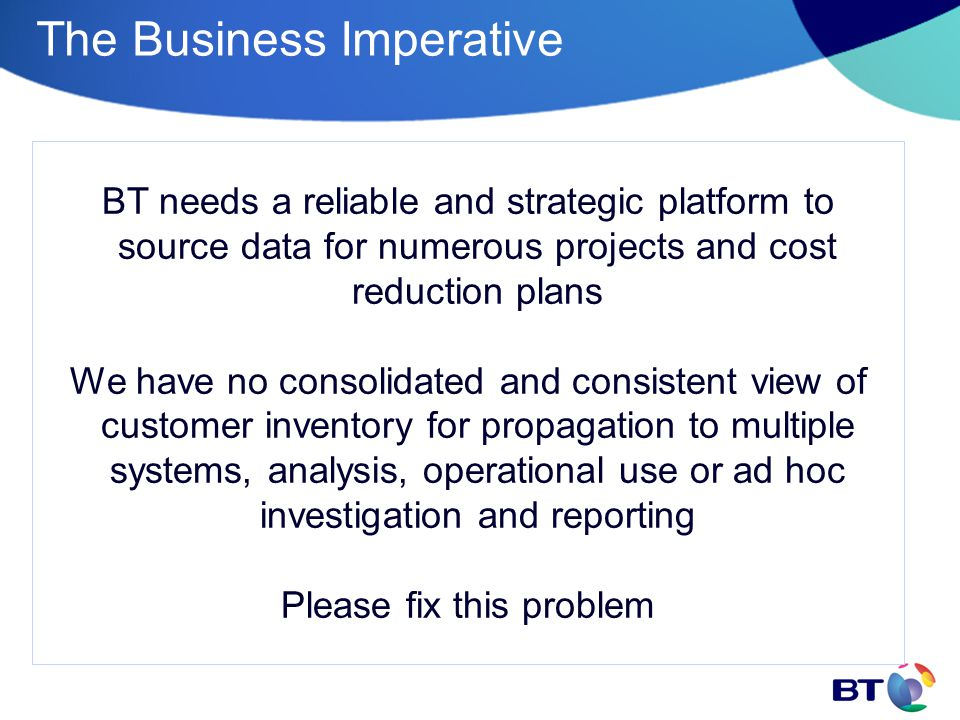 The Business Imperative BT needs a reliable and strategic platform to source data for numerous projects and cost reduction plans We have no consolidated and consistent view of customer inventory for propagation to multiple systems, analysis, operational use or ad hoc investigation and reporting Please fix this problem
