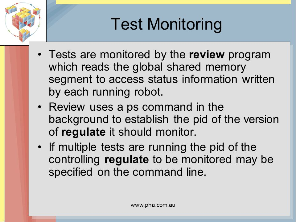 www.pha.com.au Test Monitoring Tests are monitored by the review program which reads the global shared memory segment to access status information written by each running robot.