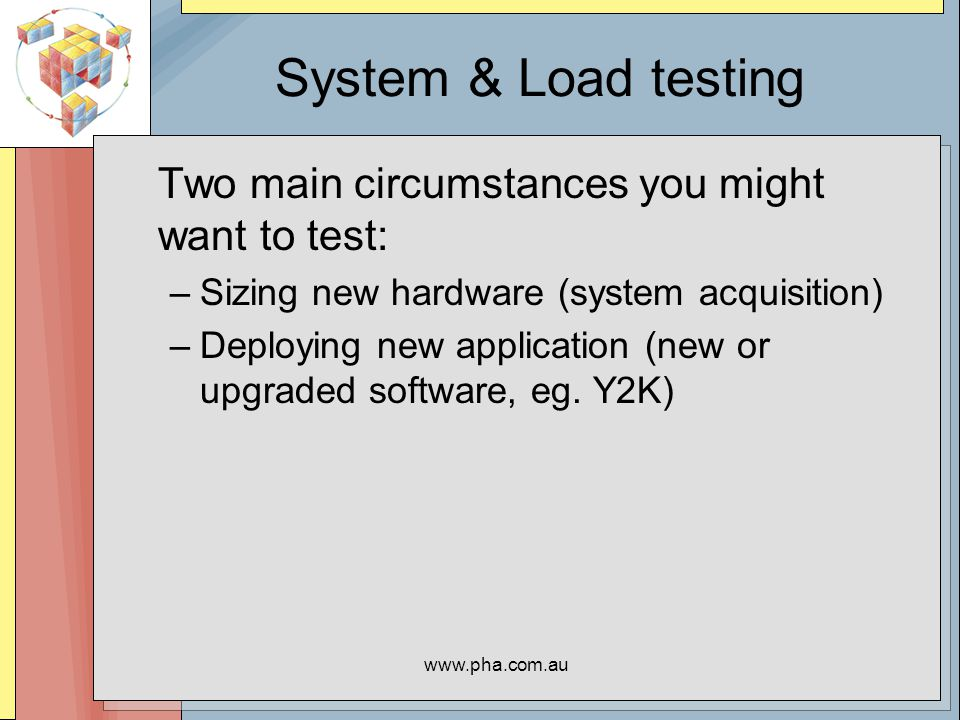 www.pha.com.au Two Types of Tests In either situation there are two types of test we are interested in: –System testing: Backups End of Day/End of Month –Load testing: Capacity – throughput/response time Scalability