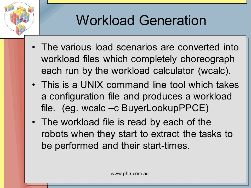 www.pha.com.au Workload Generation The various load scenarios are converted into workload files which completely choreograph each run by the workload calculator (wcalc).