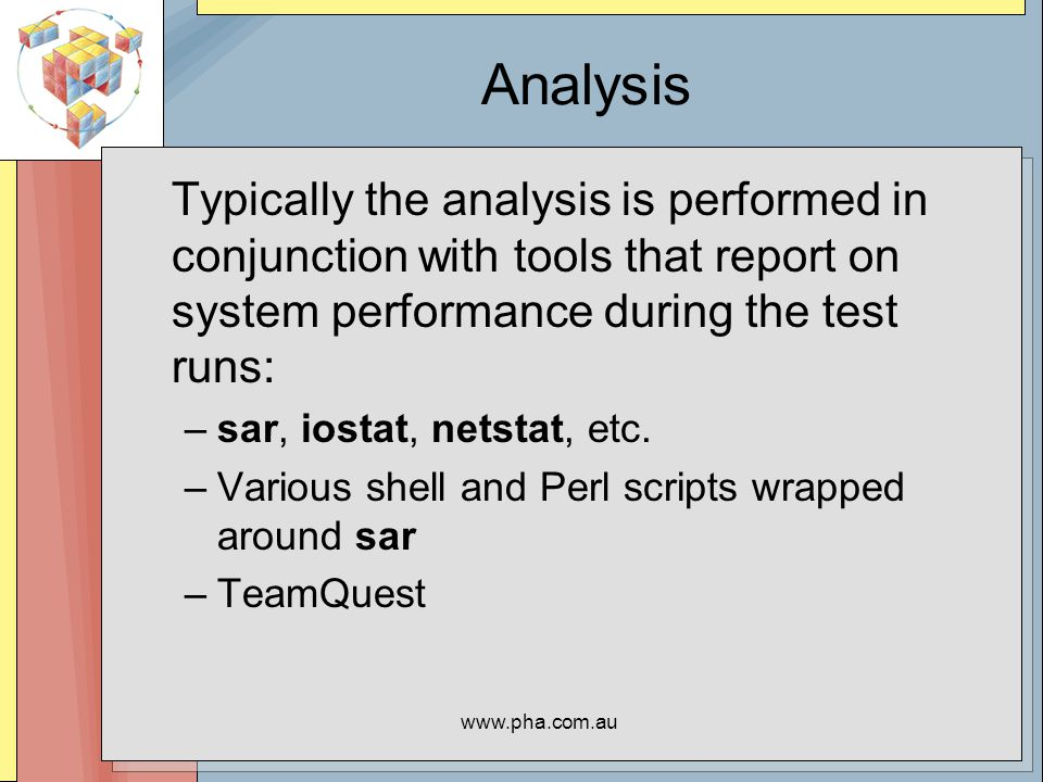 www.pha.com.au Analysis Typically the analysis is performed in conjunction with tools that report on system performance during the test runs: –sar, iostat, netstat, etc.
