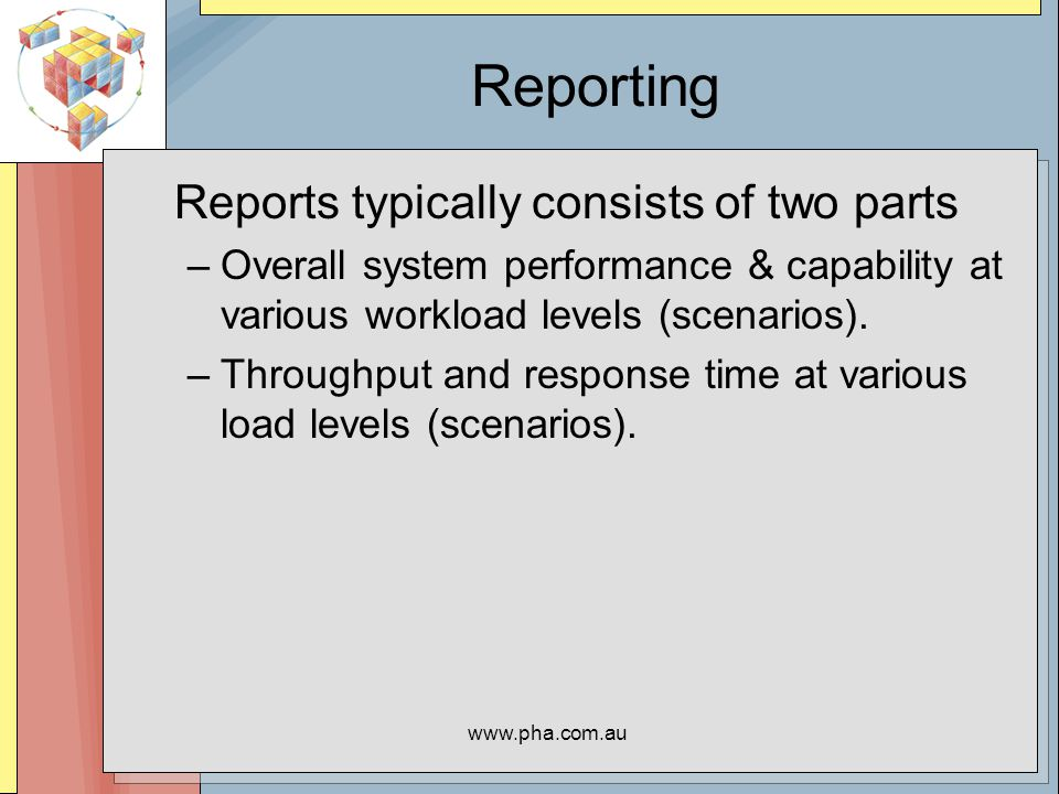 www.pha.com.au Reporting Reports typically consists of two parts –Overall system performance & capability at various workload levels (scenarios).