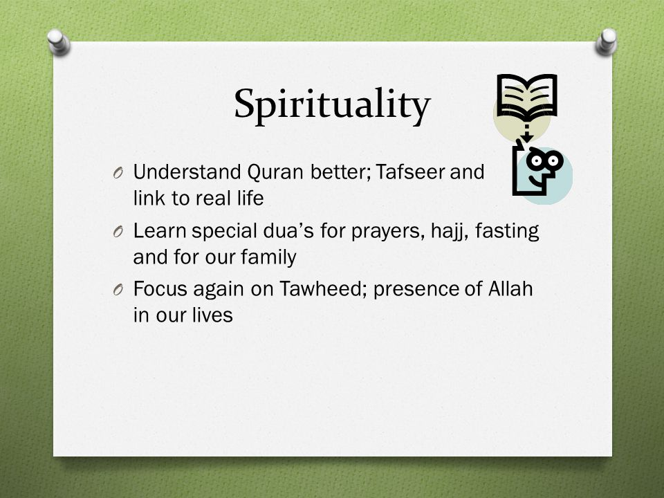 Spirituality O Understand Quran better; Tafseer and link to real life O Learn special dua's for prayers, hajj, fasting and for our family O Focus again on Tawheed; presence of Allah in our lives