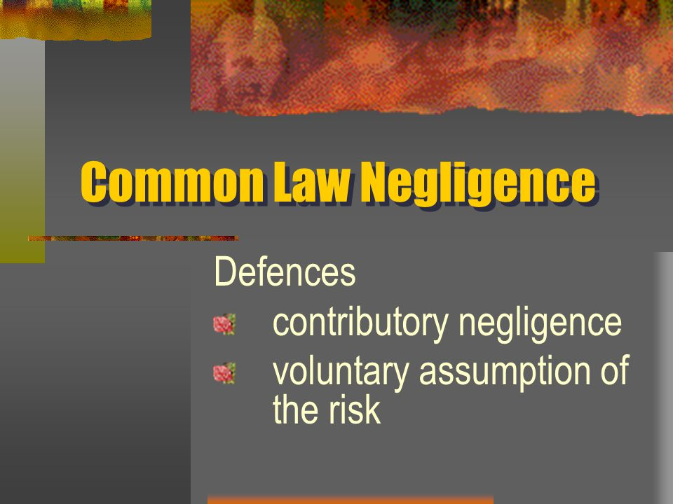 Common Law Negligence Defences contributory negligence voluntary assumption of the risk