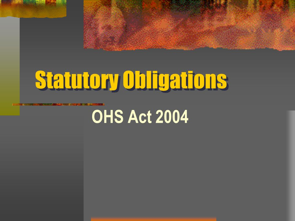 Statutory Obligations OHS Act 2004