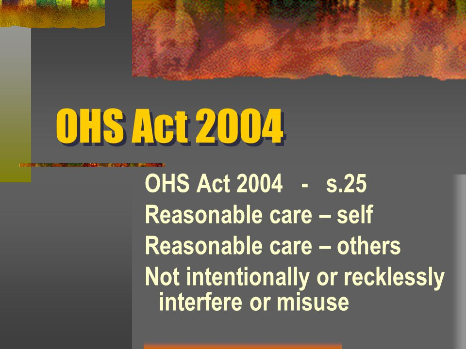 OHS Act 2004 - s.25 Reasonable care – self Reasonable care – others Not intentionally or recklessly interfere or misuse