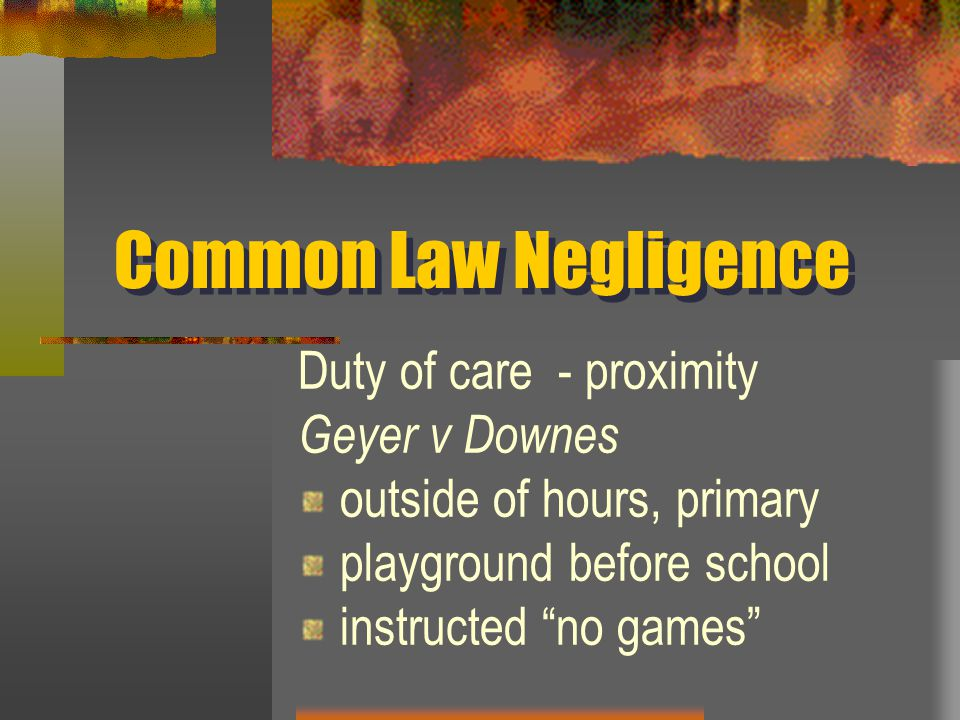 Common Law Negligence Duty of care - proximity Geyer v Downes outside of hours, primary playground before school instructed no games