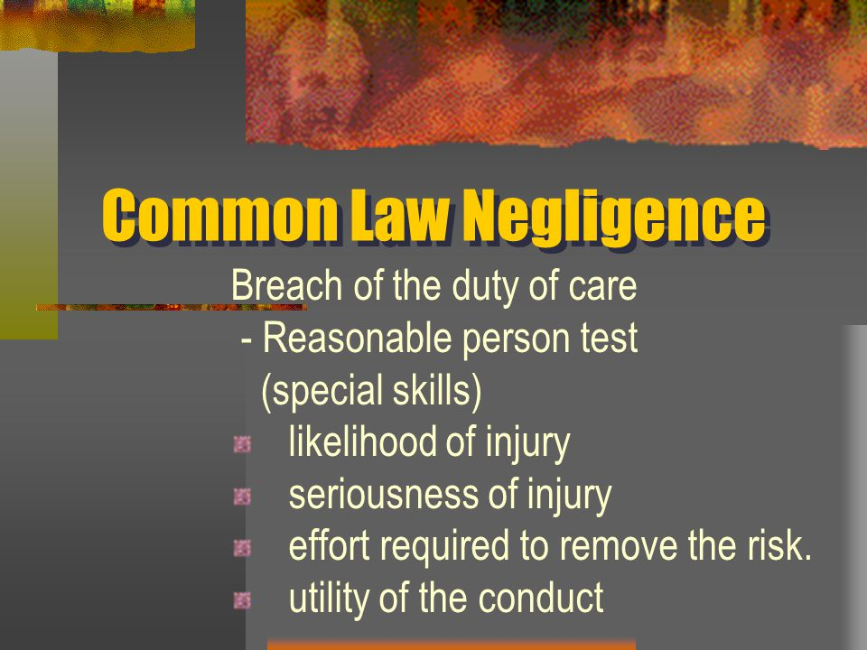 Common Law Negligence Breach of the duty of care - Reasonable person test (special skills) likelihood of injury seriousness of injury effort required to remove the risk.
