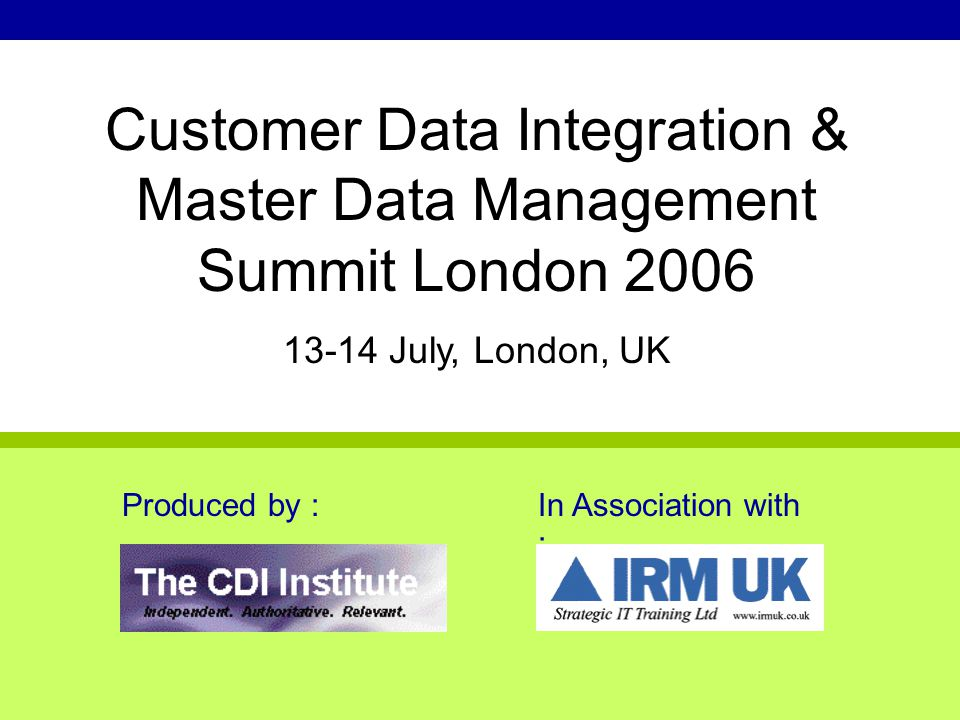 Produced by :In Association with : Customer Data Integration & Master Data Management Summit London 2006 13-14 July, London, UK