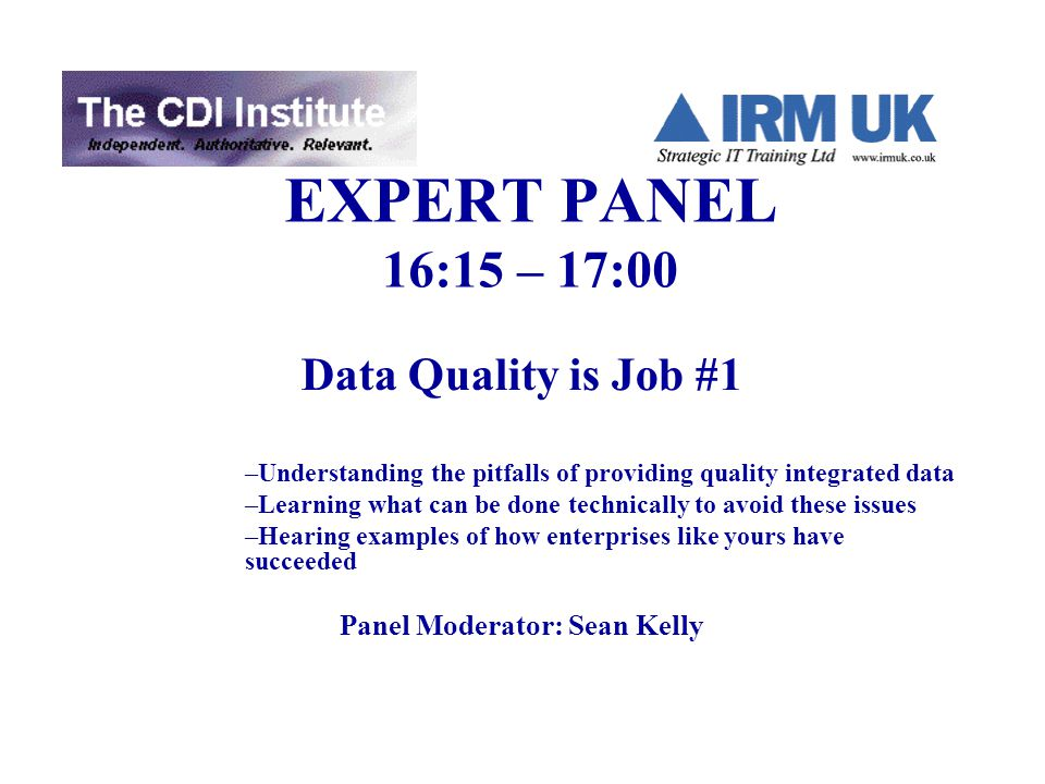 EXPERT PANEL 16:15 – 17:00 Data Quality is Job #1 –Understanding the pitfalls of providing quality integrated data –Learning what can be done technically to avoid these issues –Hearing examples of how enterprises like yours have succeeded Panel Moderator: Sean Kelly