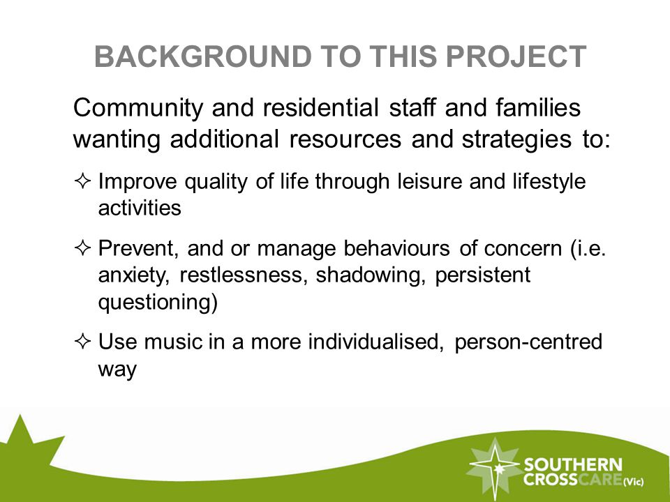 BACKGROUND TO THIS PROJECT Community and residential staff and families wanting additional resources and strategies to:  Improve quality of life through leisure and lifestyle activities  Prevent, and or manage behaviours of concern (i.e.