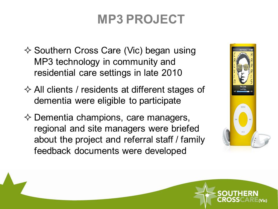 MP3 PROJECT  Southern Cross Care (Vic) began using MP3 technology in community and residential care settings in late 2010  All clients / residents at different stages of dementia were eligible to participate  Dementia champions, care managers, regional and site managers were briefed about the project and referral staff / family feedback documents were developed