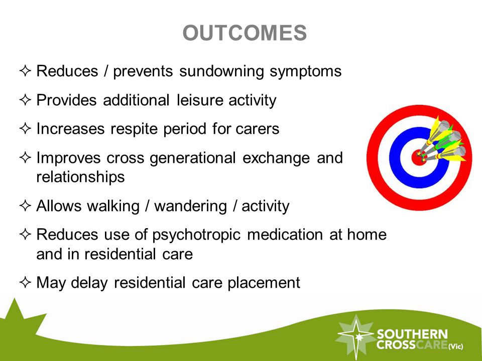OUTCOMES  Reduces / prevents sundowning symptoms  Provides additional leisure activity  Increases respite period for carers  Improves cross generational exchange and relationships  Allows walking / wandering / activity  Reduces use of psychotropic medication at home and in residential care  May delay residential care placement
