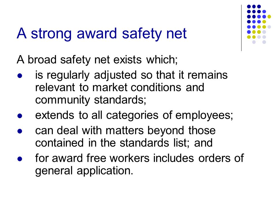 A strong award safety net A broad safety net exists which; is regularly adjusted so that it remains relevant to market conditions and community standards; extends to all categories of employees; can deal with matters beyond those contained in the standards list; and for award free workers includes orders of general application.
