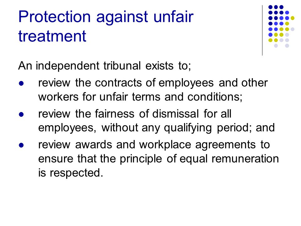 Protection against unfair treatment An independent tribunal exists to; review the contracts of employees and other workers for unfair terms and conditions; review the fairness of dismissal for all employees, without any qualifying period; and review awards and workplace agreements to ensure that the principle of equal remuneration is respected.