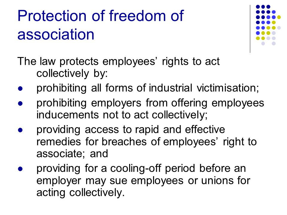 Protection of freedom of association The law protects employees' rights to act collectively by: prohibiting all forms of industrial victimisation; prohibiting employers from offering employees inducements not to act collectively; providing access to rapid and effective remedies for breaches of employees' right to associate; and providing for a cooling-off period before an employer may sue employees or unions for acting collectively.