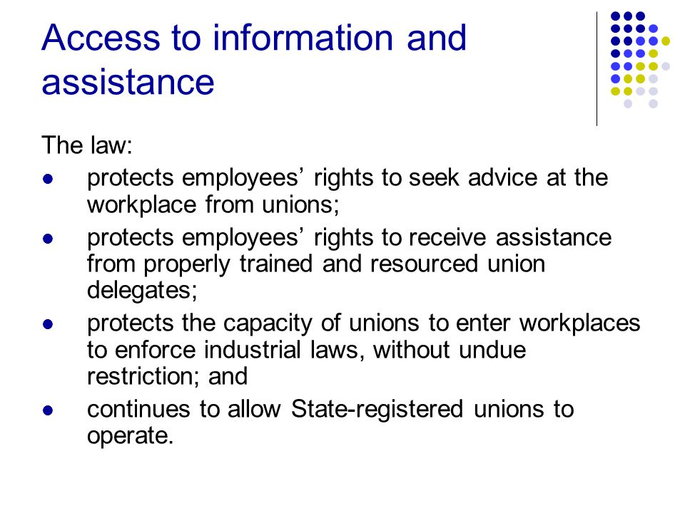 Access to information and assistance The law: protects employees' rights to seek advice at the workplace from unions; protects employees' rights to receive assistance from properly trained and resourced union delegates; protects the capacity of unions to enter workplaces to enforce industrial laws, without undue restriction; and continues to allow State-registered unions to operate.