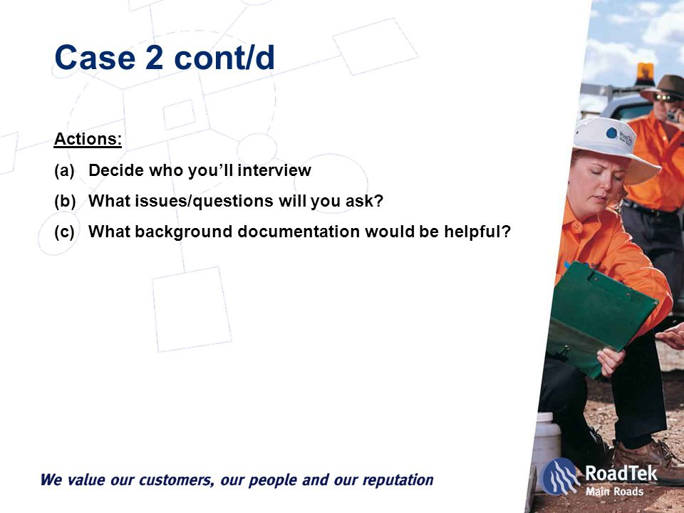 Case 2 cont/d Actions: (a)Decide who you'll interview (b)What issues/questions will you ask.