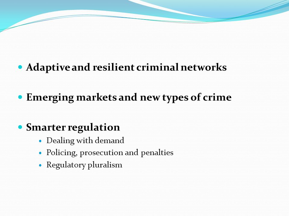 Adaptive and resilient criminal networks Emerging markets and new types of crime Smarter regulation Dealing with demand Policing, prosecution and pena