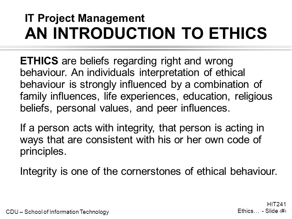 CDU – School of Information Technology HIT241 Ethics… - Slide 1 IT Project Management AN INTRODUCTION TO ETHICS ETHICS are beliefs regarding right and