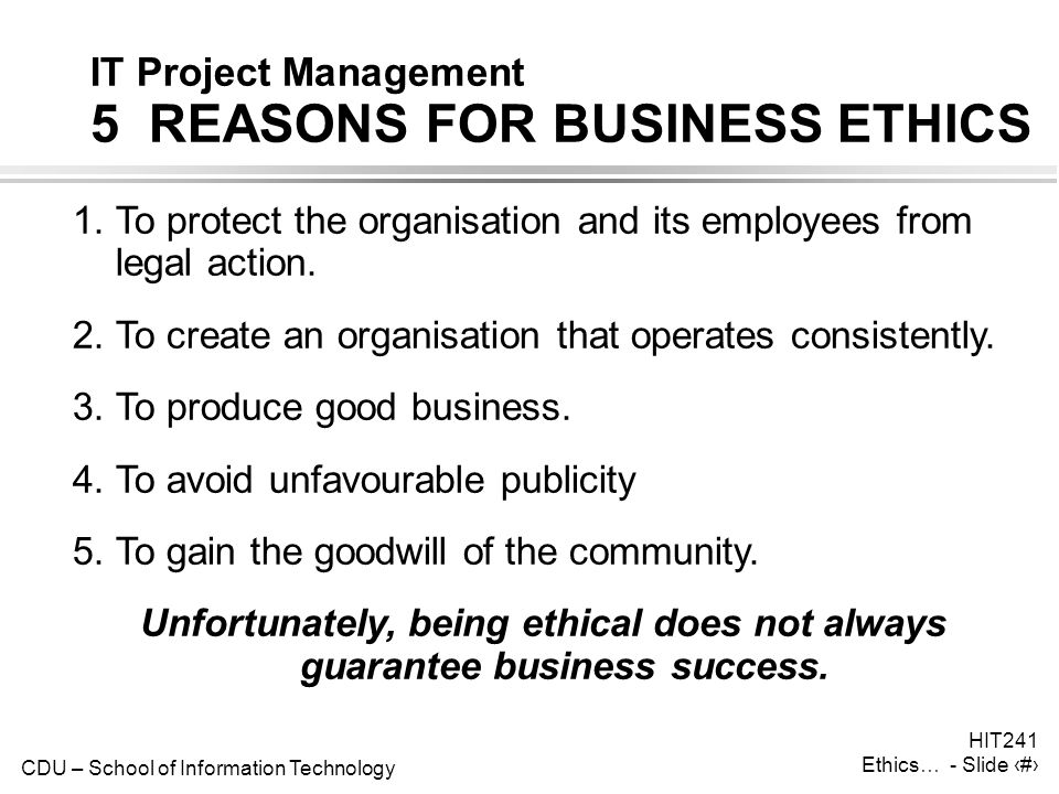 CDU – School of Information Technology HIT241 Ethics… - Slide 3 IT Project Management 5 REASONS FOR BUSINESS ETHICS 1.To protect the organisation and