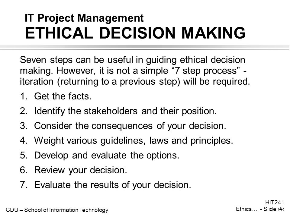 CDU – School of Information Technology HIT241 Ethics… - Slide 4 IT Project Management ETHICAL DECISION MAKING Seven steps can be useful in guiding eth