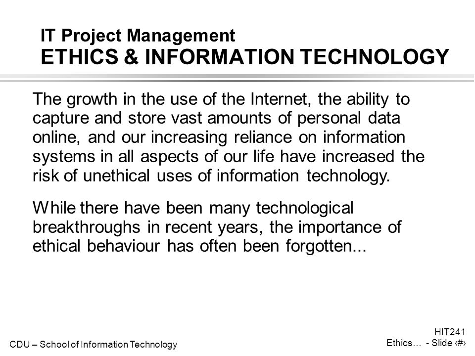 CDU – School of Information Technology HIT241 Ethics… - Slide 5 IT Project Management ETHICS & INFORMATION TECHNOLOGY The growth in the use of the Int