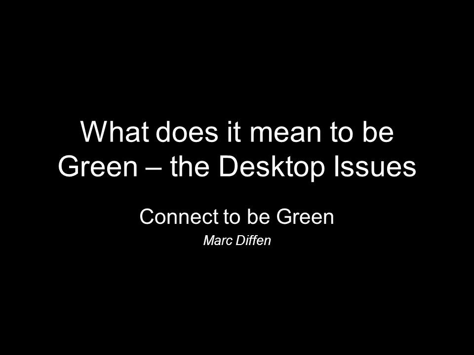What does it mean to be Green – the Desktop Issues Connect to be Green Marc Diffen