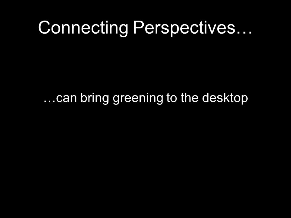 Connecting Perspectives… …can bring greening to the desktop