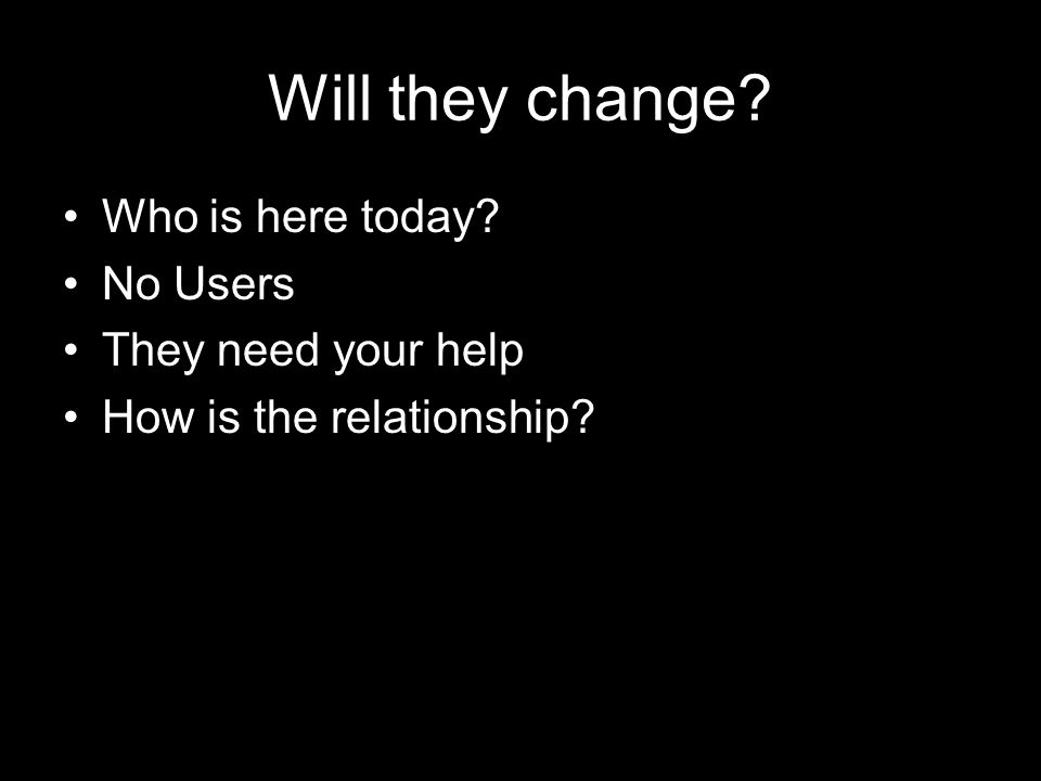 Will they change? Who is here today? No Users They need your help How is the relationship?
