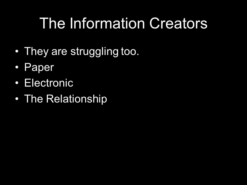 The Information Creators They are struggling too. Paper Electronic The Relationship