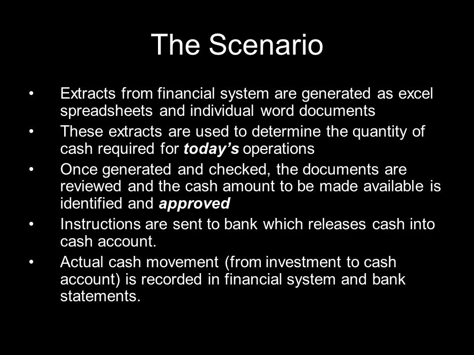 The Scenario Extracts from financial system are generated as excel spreadsheets and individual word documents These extracts are used to determine the quantity of cash required for today's operations Once generated and checked, the documents are reviewed and the cash amount to be made available is identified and approved Instructions are sent to bank which releases cash into cash account.