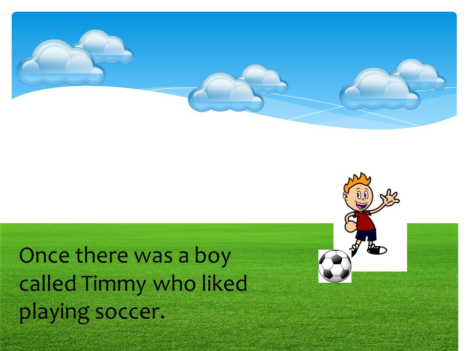 Once there was a boy called Timmy who liked playing soccer.