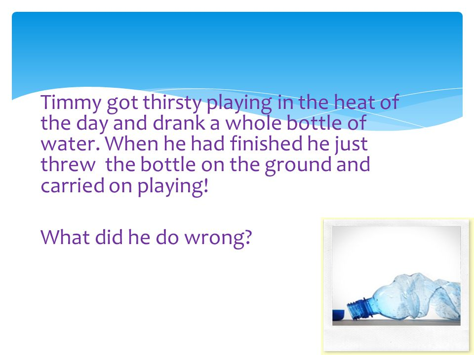 Correct.Yes this is very bad. Do you know where the bottle on the ground could end up.