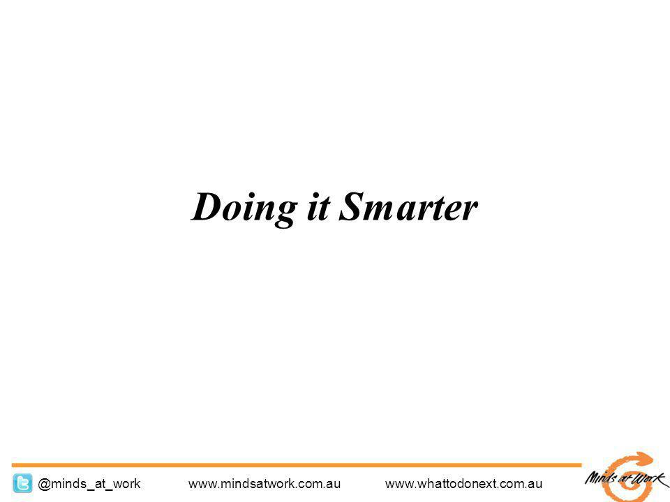 www.mindsatwork.com.au www.whattodonext.com.au @minds_at_work Doing it Smarter