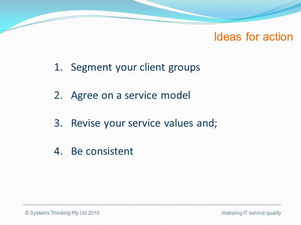 Ideas for action © Systems Thinking Pty Ltd 2010 maturing IT service quality 1.Segment your client groups 2.Agree on a service model 3.Revise your ser